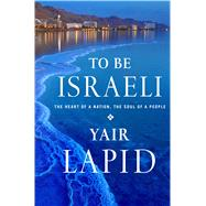 To Be Israeli The Heart of a Nation, the Soul of a People by Lapid, Yair; Burstein, Nathan, 9781250044006