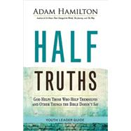 Half Truths Youth Leader Guide: God Helps Those Who Help Themselves and Other Things the Bible Doesn't Say by Hamilton, Adam, 9781501814006