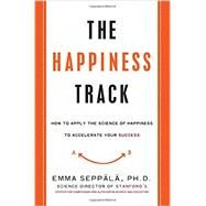 The Happiness Track by Seppala, Emma, Ph.D., 9780062344007