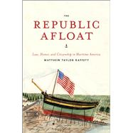 The Republic Afloat: Law, Honor, and Citizenship in Maritime America by Raffety, Matthew Taylor, 9780226924007