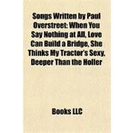 Songs Written by Paul Overstreet : When You Say Nothing at All, Love Can Build a Bridge, She Thinks My Tractor's Sexy, Deeper Than the Holler by , 9781156914007