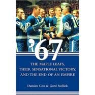 '67 : The Maple Leafs, Their Sensational Victory, and the End of an Empire by Cox, Damien; Stellick, Gord, 9780470834008