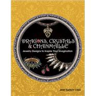 Dragons, Crystals & Chainmaille Jewelry to Inspire your Imagination by Danley Cruz, Jane, 9781627004008