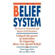 Belief System : The Secret to Motivation and Improved Performance: Unleash the Power of Motivation by Triggering Three Very Special Beliefs by Green, Thad B., 9780964004009