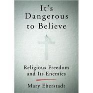 It's Dangerous to Believe by Eberstadt, Mary, 9780062454010