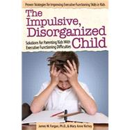 The Impulsive, Disorganized Child: Solutions for Parenting Kids With Executive Functioning Difficulties by Forgan, James W., Ph.D.; Richey, Mary Anne, 9781618214010