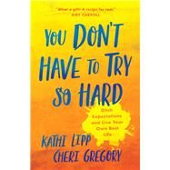 You Don't Have to Try So Hard by Lipp, Kathi; Gregory, Cheri, 9780736974011