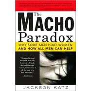 The Macho Paradox: Why Some Men Hurt Women and How All Men Can Help by Katz, Jackson, 9781402204012