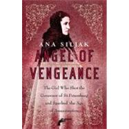 Angel of Vengeance The Girl Who Shot the Governor of St. Petersburg and Sparked the Age of Assassination by Siljak, Ana, 9780312364014