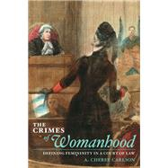 The Crimes of Womanhood: Defining Femininity in a Court of Law by Carlson, A. Cheree, 9780252034015