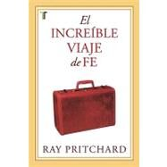 El Incredible Viaje de Fe = The Incredible Journey of Faith by Pritchard, Ray, 9781588024015