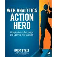 Web Analytics Action Hero Using Analysis to Gain Insight and Optimize Your Business by Dykes, Brent, 9780321794017