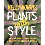 Plants With Style: A Plantsman's Choices for a Vibrant, 21st-century Garden by Norris, Kelly, 9781604694017