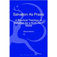 Salvation as Praxis A Practical Theology of Salvation for a Multi-Faith World by Morris, Wayne, 9780567474018