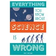Everything You Know About Science is Wrong by Brown, Matt, 9781849944021