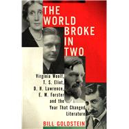 The World Broke in Two Virginia Woolf, T. S. Eliot, D. H. Lawrence, E. M. Forster and the Year that Changed Literature by Goldstein, Bill, 9780805094022