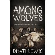 Among Wolves Disciple-Making in the City by Lewis, Dhati, 9781433644023