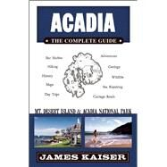Acadia: The Complete Guide Acadia National Park & Mount Desert Island by Kaiser, James, 9781940754024