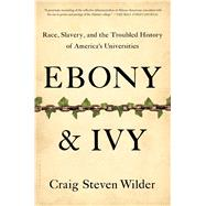 Ebony and Ivy Race, Slavery, and the Troubled History of America's Universities by Wilder, Craig Steven, 9781608194025