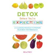 Detox Before You're Expecting A Cleansing Program to Prepare Your Body for Pregnancy by Frey, Rea, 9781612434025