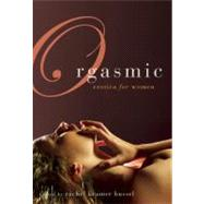 Orgasmic : Erotica for Women by Edited by Rachel Kramer Bussel, 9781573444026