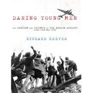 Daring Young Men: The Heroism and Triumph of the Berlin Airlift -June 1948-May 1949 by Reeves, Richard, 9781400164028