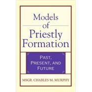 Models of Priestly Formation; Past, Present, and Future by Unknown, 9780824524029