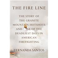 The Fire Line The Story of the Granite Mountain Hotshots and One of the Deadliest Days in American Firefighting by Santos, Fernanda, 9781250054029