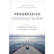 Progressive Covenantalism Charting a Course between Dispensational and Covenantal Theologies by Wellum, Stephen J.; Parker, Brent E., 9781433684029