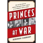 Princes at War: The Bitter Battle Inside Britain's Royal Family in the Darkest Days of Wwii by Cadbury, Deborah, 9781610394031