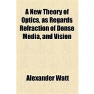 A New Theory of Optics: As Regards Refraction of Dense Media, and Vision by Watt, Alexander, 9780217674034
