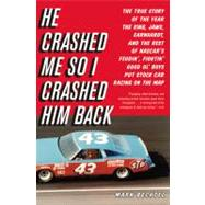 He Crashed Me So I Crashed Him Back : The True Story of the Year the King, Jaws, Earnhardt, and the Rest of NASCAR's Feudin', Fightin' Good Ol' Boys Put Stock Car Racing on the Map by Bechtel, Mark, 9780316034036
