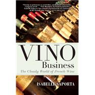 Vino Business The Cloudy World of French Wine by Saporta, Isabelle; Deimling, Kate, 9780802124036