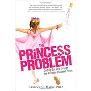 The Princess Problem: Guiding Our Girls Through the Princess-obsessed Years by Hains, Rebecca C., Ph.D., 9781402294037