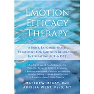 Emotion Efficacy Therapy: A Brief, Exposure-based Treatment for Emotion Regulation Integrating Act and Dbt by McKay, Matthew; West, Aprilia, 9781626254039