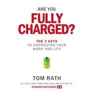 Are You Fully Charged? The 3 Keys to Energizing Your Work and Life by Rath, Tom, 9781939714039