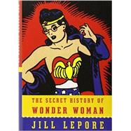 The Secret History of Wonder Woman by Lepore, Jill, 9780385354042