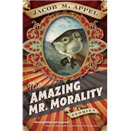 The Amazing Mr. Morality by Appel, Jacob M., 9781946684042
