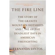 The Fire Line The Story of the Granite Mountain Hotshots and One of the Deadliest Days in American Firefighting by Santos, Fernanda, 9781250054043