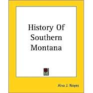 History Of Southern Montana by Noyes, Alva J., 9781419124044