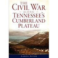 The Civil War Along Tennessee's Cumberland Plateau by Astor, Aaron, 9781626194045