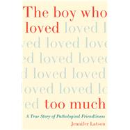 The Boy Who Loved Too Much A True Story of Pathological Friendliness by Latson, Jennifer, 9781476774046