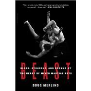 Beast Blood, Struggle, and Dreams at the Heart of Mixed Martial Arts by Merlino, Doug, 9781632864048