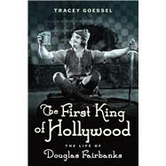 The First King of Hollywood: The Life of Douglas Fairbanks by Goessel, Tracey, 9781613734049
