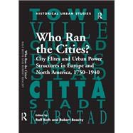 Who Ran the Cities?: City Elites and Urban Power Structures in Europe and North America, 1750û1940 by Beachy,Robert, 9781138274051