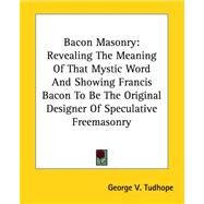 Bacon Masonry: Revealing the Meaning of That Mystic Word And Showing Francis Bacon to Be the Original Designer of Speculative Freemasonry by Tudhope, George V., 9781417984053