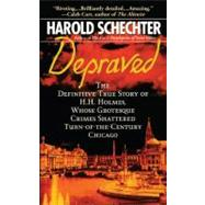 Depraved The Definitive True Story of H.H. Holmes, Whose Grotesque Crimes Shattered Turn-of-the-Century Chicago by Schechter, Harold, 9781439124055