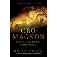 Cro-Magnon How the Ice Age Gave Birth to the First Modern Humans by Fagan, Brian, 9781608194056