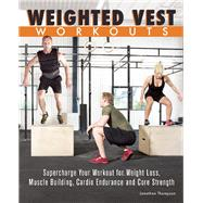 Weighted Vest Workouts Supercharge Your Workout for Weight Loss, Muscle Building, Cardio Endurance and Core Strength by Thompson, Jonathan, 9781612434056
