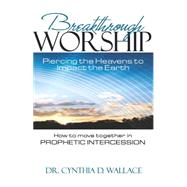 Breakthrough Worship: Piercing the Heavens to Impact the Earth; How to Move Together in Prophetic Intercession by Wallace, Cynthia D., 9781629984056